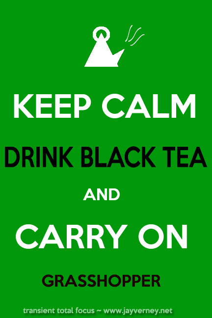Keep Calm Drink Black Tea and Carry On Grasshopper